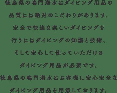 徳島県の鳴門潜水はダイビング用品の品質には絶対のこだわりがあります。安全で快適な楽しいダイビングを行うにはダイビングの知識と技術、そして安心して使っていただけるダイビング用品が必要です。徳島県の鳴門潜水はお客様に安心安全なダイビング用品を用意しております。